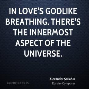 In love's godlike breathing, there's the innermost aspect of the universe.