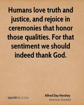 Humans love truth and justice, and rejoice in ceremonies that honor those qualities. For that sentiment we should indeed thank God.