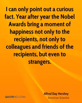 Alfred Day Hershey - I can only point out a curious fact. Year after year the Nobel Awards bring a moment of happiness not only to the recipients, not only to colleagues and friends of the recipients, but even to strangers.