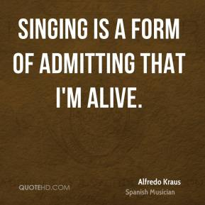Singing is a form of admitting that I'm alive.