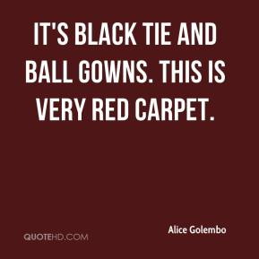 Alice Golembo - It's black tie and ball gowns. This is very red carpet.