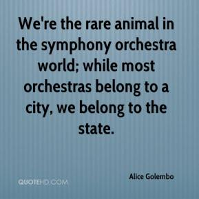 Alice Golembo - We're the rare animal in the symphony orchestra world; while most orchestras belong to a city, we belong to the state.