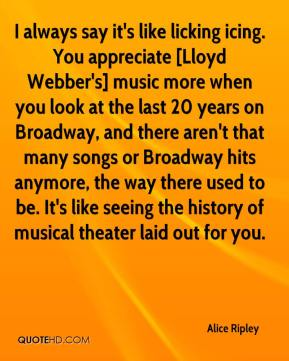 Alice Ripley - I always say it's like licking icing. You appreciate [Lloyd Webber's] music more when you look at the last 20 years on Broadway, and there aren't that many songs or Broadway hits anymore, the way there used to be. It's like seeing the history of musical theater laid out for you.