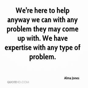 Alma Jones - We're here to help anyway we can with any problem they may come up with. We have expertise with any type of problem.