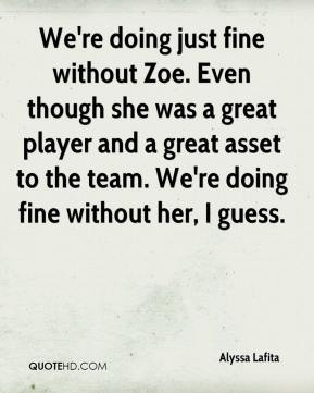Alyssa Lafita - We're doing just fine without Zoe. Even though she was a great player and a great asset to the team. We're doing fine without her, I guess.