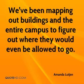 Amanda Lutjen - We've been mapping out buildings and the entire campus to figure out where they would even be allowed to go.