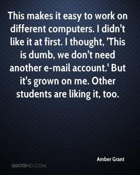 Amber Grant - This makes it easy to work on different computers. I didn't like it at first. I thought, 'This is dumb, we don't need another e-mail account.' But it's grown on me. Other students are liking it, too.
