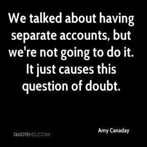 Amy Canaday - We talked about having separate accounts, but we're not going to do it. It just causes this question of doubt.