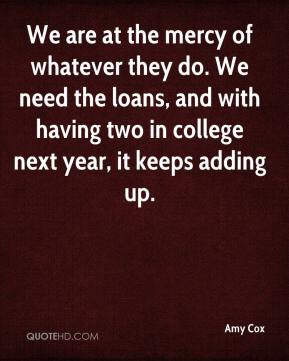 Amy Cox - We are at the mercy of whatever they do. We need the loans, and with having two in college next year, it keeps adding up.