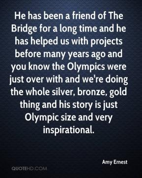 Amy Ernest - He has been a friend of The Bridge for a long time and he has helped us with projects before many years ago and you know the Olympics were just over with and we're doing the whole silver, bronze, gold thing and his story is just Olympic size and very inspirational.