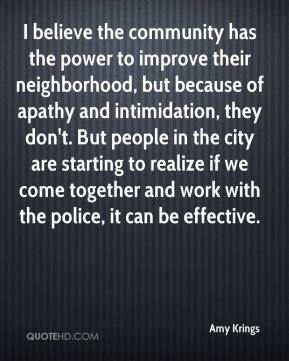 Amy Krings - I believe the community has the power to improve their neighborhood, but because of apathy and intimidation, they don't. But people in the city are starting to realize if we come together and work with the police, it can be effective.