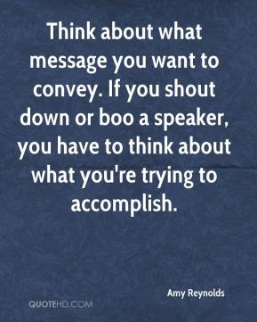 Amy Reynolds - Think about what message you want to convey. If you shout down or boo a speaker, you have to think about what you're trying to accomplish.