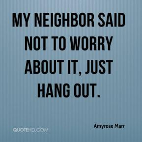 Amyrose Marr - My neighbor said not to worry about it, just hang out.