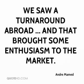 Andre Mamed - We saw a turnaround abroad ... and that brought some enthusiasm to the market.