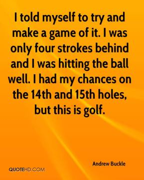 Andrew Buckle - I told myself to try and make a game of it. I was only four strokes behind and I was hitting the ball well. I had my chances on the 14th and 15th holes, but this is golf.