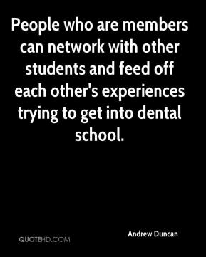 Andrew Duncan - People who are members can network with other students and feed off each other's experiences trying to get into dental school.