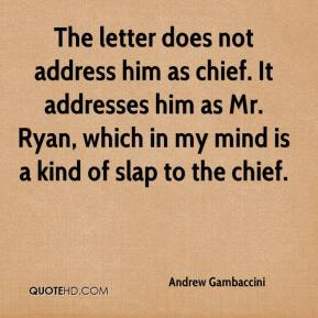 Andrew Gambaccini - The letter does not address him as chief. It addresses him as Mr. Ryan, which in my mind is a kind of slap to the chief.