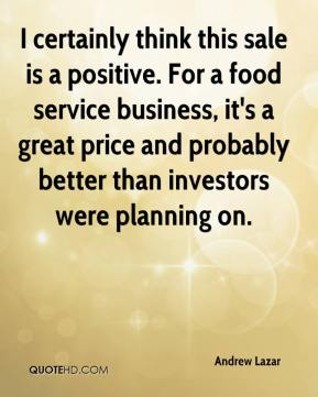 I certainly think this sale is a positive. For a food service business, it's a great price and probably better than investors were planning on.