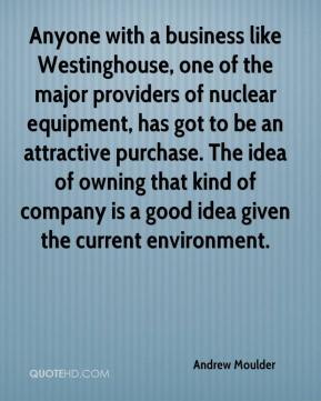 Andrew Moulder - Anyone with a business like Westinghouse, one of the major providers of nuclear equipment, has got to be an attractive purchase. The idea of owning that kind of company is a good idea given the current environment.