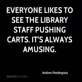 Andrew Pendergrass - Everyone likes to see the library staff pushing carts. It's always amusing.