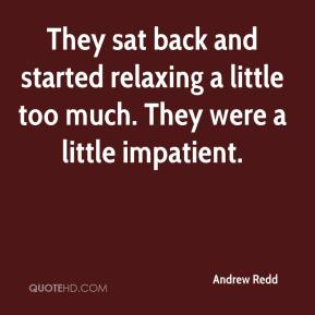Andrew Redd - They sat back and started relaxing a little too much. They were a little impatient.