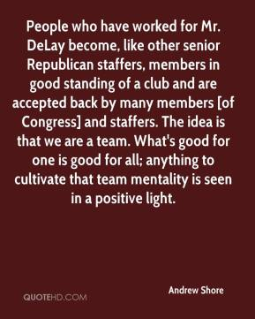 Andrew Shore - People who have worked for Mr. DeLay become, like other senior Republican staffers, members in good standing of a club and are accepted back by many members [of Congress] and staffers. The idea is that we are a team. What's good for one is good for all; anything to cultivate that team mentality is seen in a positive light.