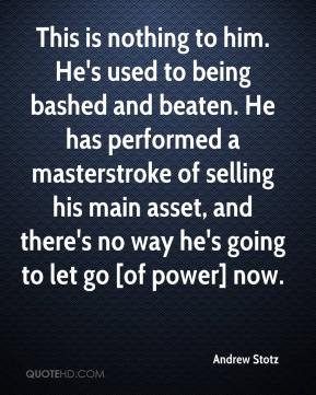 Andrew Stotz - This is nothing to him. He's used to being bashed and beaten. He has performed a masterstroke of selling his main asset, and there's no way he's going to let go [of power] now.