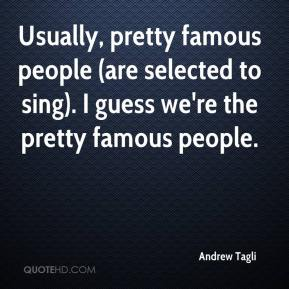 Andrew Tagli - Usually, pretty famous people (are selected to sing). I guess we're the pretty famous people.