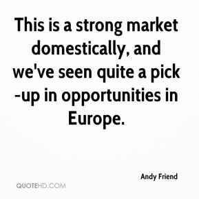 Andy Friend - This is a strong market domestically, and we've seen quite a pick-up in opportunities in Europe.