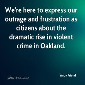 Andy Friend - We're here to express our outrage and frustration as citizens about the dramatic rise in violent crime in Oakland.