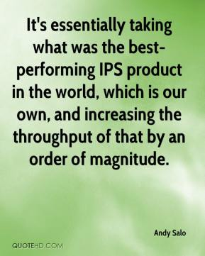 Andy Salo - It's essentially taking what was the best-performing IPS product in the world, which is our own, and increasing the throughput of that by an order of magnitude.