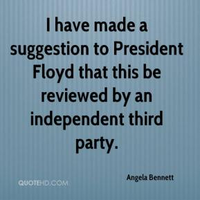 Angela Bennett - I have made a suggestion to President Floyd that this be reviewed by an independent third party.