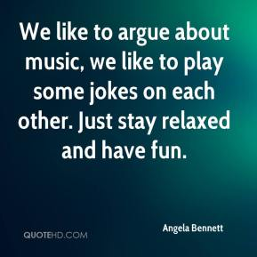 Angela Bennett - We like to argue about music, we like to play some jokes on each other. Just stay relaxed and have fun.