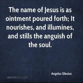 Angelus Silesius - The name of Jesus is as ointment poured forth; It nourishes, and illumines, and stills the anguish of the soul.