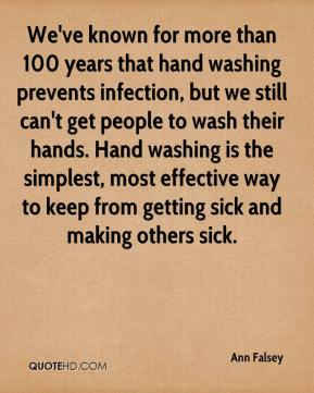 Ann Falsey - We've known for more than 100 years that hand washing prevents infection, but we still can't get people to wash their hands. Hand washing is the simplest, most effective way to keep from getting sick and making others sick.
