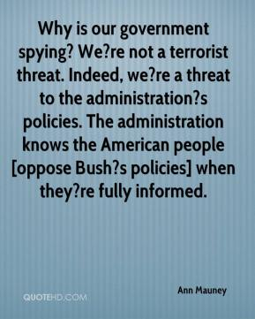 Ann Mauney - Why is our government spying? We?re not a terrorist threat. Indeed, we?re a threat to the administration?s policies. The administration knows the American people [oppose Bush?s policies] when they?re fully informed.