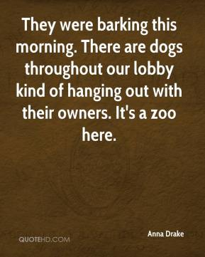 Anna Drake - They were barking this morning. There are dogs throughout our lobby kind of hanging out with their owners. It's a zoo here.