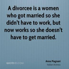 A divorcee is a women who got married so she didn't have to work, but now works so she doesn't have to get married.