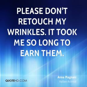 Anna Magnani - Please don't retouch my wrinkles. It took me so long to earn them.