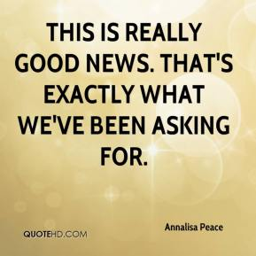 Annalisa Peace - This is really good news. That's exactly what we've been asking for.