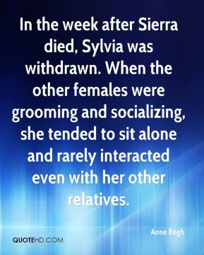 Anne Engh - In the week after Sierra died, Sylvia was withdrawn. When the other females were grooming and socializing, she tended to sit alone and rarely interacted even with her other relatives.