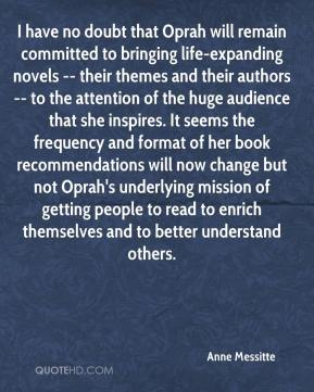 Anne Messitte - I have no doubt that Oprah will remain committed to bringing life-expanding novels -- their themes and their authors -- to the attention of the huge audience that she inspires. It seems the frequency and format of her book recommendations will now change but not Oprah's underlying mission of getting people to read to enrich themselves and to better understand others.