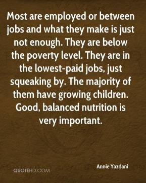 Most are employed or between jobs and what they make is just not enough. They are below the poverty level. They are in the lowest-paid jobs, just squeaking by. The majority of them have growing children. Good, balanced nutrition is very important.