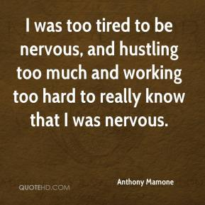 Anthony Mamone - I was too tired to be nervous, and hustling too much and working too hard to really know that I was nervous.