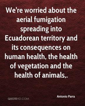 Antonio Parra - We're worried about the aerial fumigation spreading into Ecuadorean territory and its consequences on human health, the health of vegetation and the health of animals.