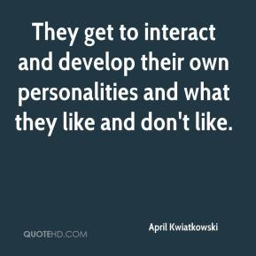 April Kwiatkowski - They get to interact and develop their own personalities and what they like and don't like.