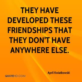 April Kwiatkowski - They have developed these friendships that they don't have anywhere else.