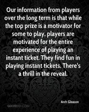 Arch Gleason - Our information from players over the long term is that while the top prize is a motivator for some to play, players are motivated for the entire experience of playing an instant ticket. They find fun in playing instant tickets. There's a thrill in the reveal.