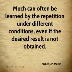 Archer J. P. Martin - Much can often be learned by the repetition under different conditions, even if the desired result is not obtained.