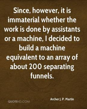 Archer J. P. Martin - Since, however, it is immaterial whether the work is done by assistants or a machine, I decided to build a machine equivalent to an array of about 200 separating funnels.